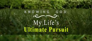 knowing-god-my-lifes-ultimate-pursuit